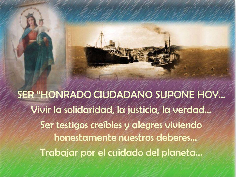 SER HONRADO CIUDADANO SUPONE HOY… Vivir la solidaridad, la justicia, la verdad… Ser testigos creíbles y alegres viviendo honestamente nuestros deberes… Trabajar por el cuidado del planeta…
