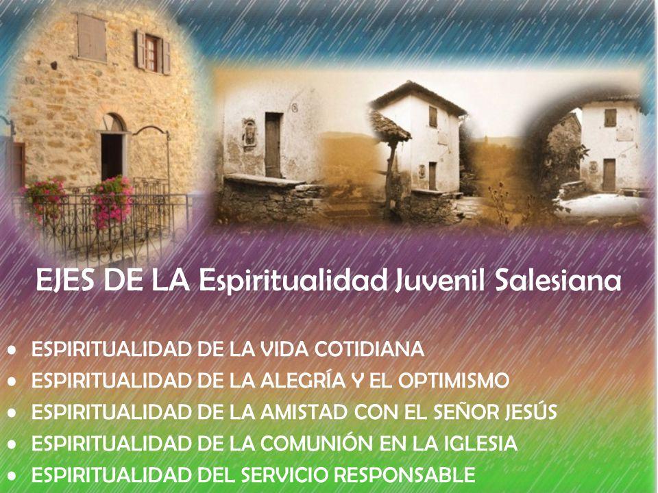EJES DE LA Espiritualidad Juvenil Salesiana ESPIRITUALIDAD DE LA VIDA COTIDIANA ESPIRITUALIDAD DE LA ALEGRÍA Y EL OPTIMISMO ESPIRITUALIDAD DE LA AMISTAD CON EL SEÑOR JESÚS ESPIRITUALIDAD DE LA COMUNIÓN EN LA IGLESIA ESPIRITUALIDAD DEL SERVICIO RESPONSABLE