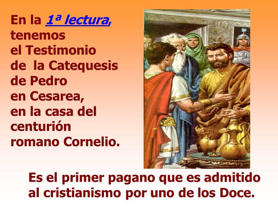 En la 1ª lectura, tenemos el Testimonio de la Catequesis de Pedro en Cesarea, en la casa del centurión romano Cornelio.