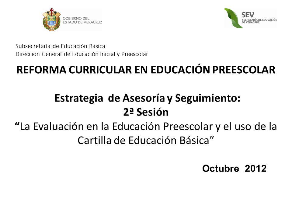REFORMA CURRICULAR EN EDUCACIÓN PREESCOLAR Estrategia de Asesoría y Seguimiento: 2ª SesiónLa Evaluación en la Educación Preescolar y el uso de la Cartilla de Educación Básica Octubre 2012 Subsecretaría de Educación Básica Dirección General de Educación Inicial y Preescolar