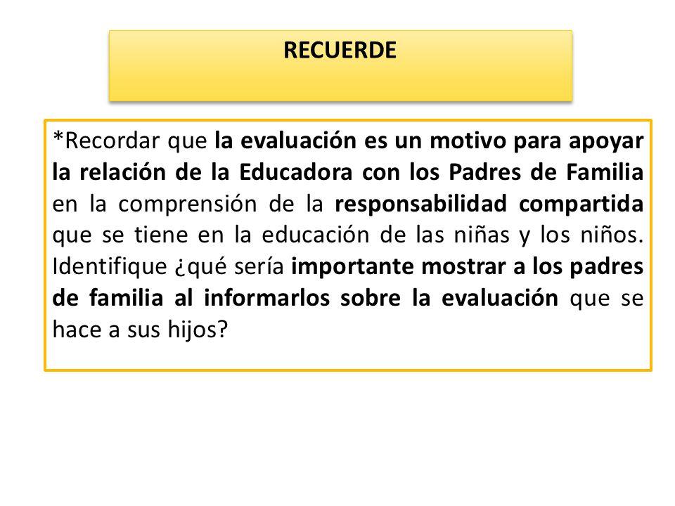 *Recordar que la evaluación es un motivo para apoyar la relación de la Educadora con los Padres de Familia en la comprensión de la responsabilidad com