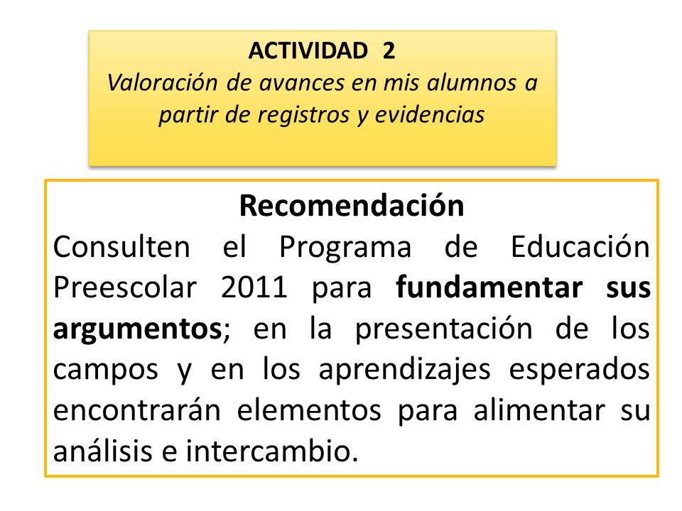 Recomendación Consulten el Programa de Educación Preescolar 2011 para fundamentar sus argumentos; en la presentación de los campos y en los aprendizajes esperados encontrarán elementos para alimentar su análisis e intercambio.