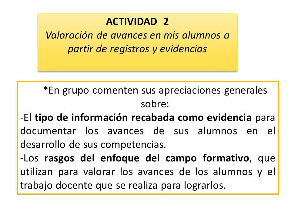 *En grupo comenten sus apreciaciones generales sobre: -El tipo de información recabada como evidencia para documentar los avances de sus alumnos en el desarrollo de sus competencias.