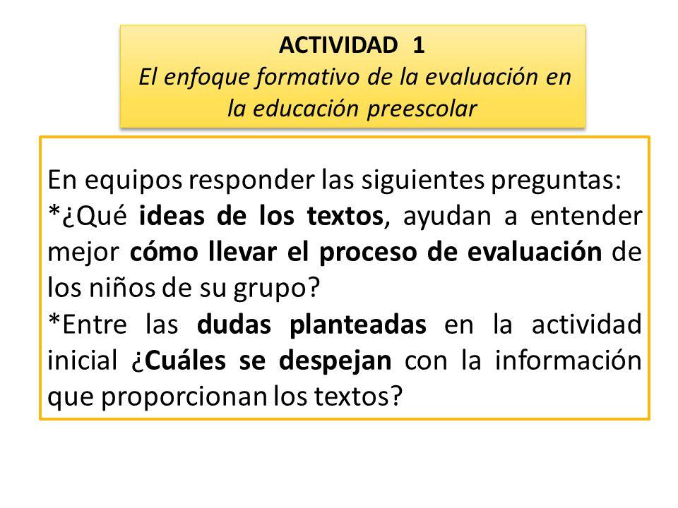 En equipos responder las siguientes preguntas: *¿Qué ideas de los textos, ayudan a entender mejor cómo llevar el proceso de evaluación de los niños de su grupo.