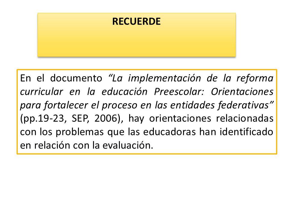 En el documento La implementación de la reforma curricular en la educación Preescolar: Orientaciones para fortalecer el proceso en las entidades federativas (pp.19-23, SEP, 2006), hay orientaciones relacionadas con los problemas que las educadoras han identificado en relación con la evaluación.