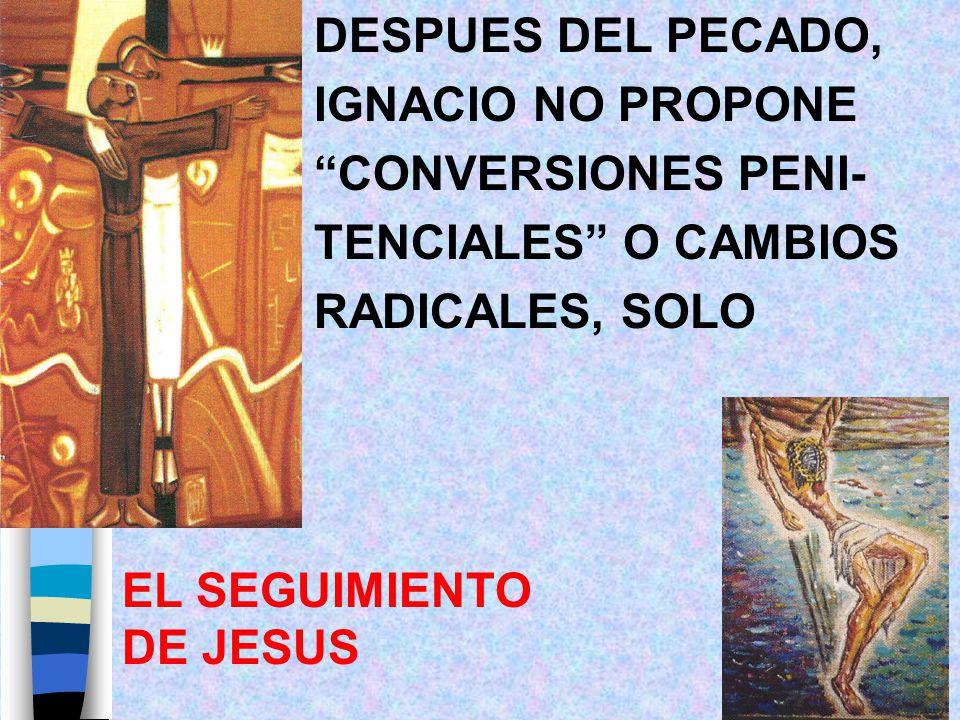 DESPUES DEL PECADO, IGNACIO NO PROPONE CONVERSIONES PENI- TENCIALES O CAMBIOS RADICALES, SOLO EL SEGUIMIENTO DE JESUS