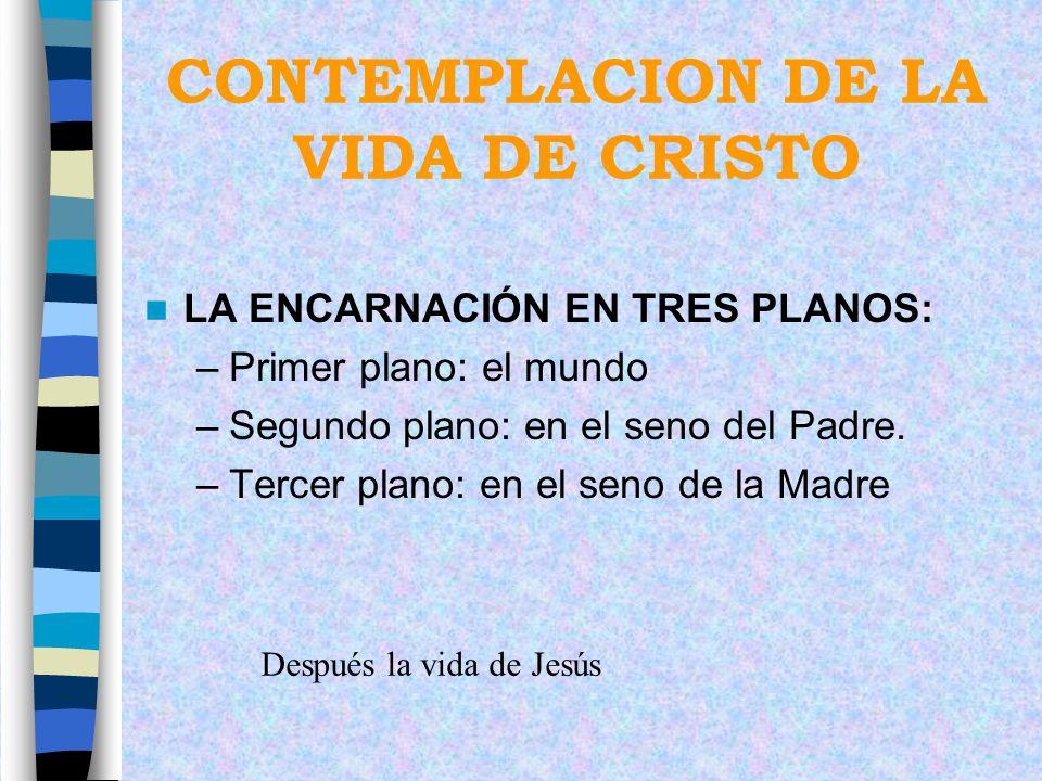 CONTEMPLACION DE LA VIDA DE CRISTO LA ENCARNACIÓN EN TRES PLANOS: –Primer plano: el mundo –Segundo plano: en el seno del Padre. –Tercer plano: en el s