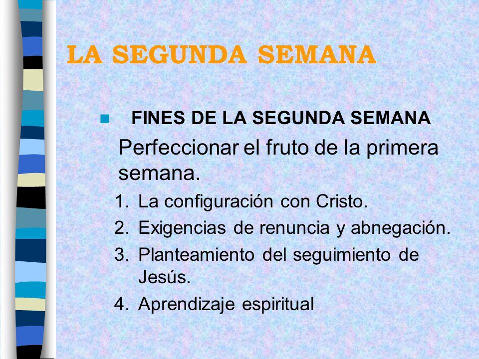 LA SEGUNDA SEMANA FINES DE LA SEGUNDA SEMANA Perfeccionar el fruto de la primera semana. 1.La configuración con Cristo. 2.Exigencias de renuncia y abn