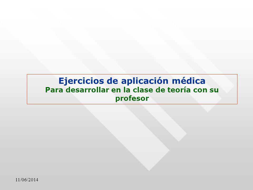 11/06/2014 Ejercicios de aplicación médica Para desarrollar en la clase de teoría con su profesor