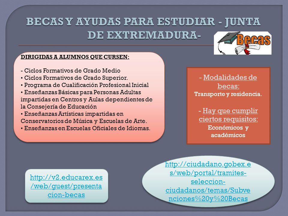 http://ciudadano.gobex.e s/web/portal/tramites- seleccion- ciudadanos/temas/Subve nciones%20y%20Becas http://ciudadano.gobex.e s/web/portal/tramites- seleccion- ciudadanos/temas/Subve nciones%20y%20Becas http://v2.educarex.es /web/guest/presenta cion-becas http://v2.educarex.es /web/guest/presenta cion-becas DIRIGIDAS A ALUMNOS QUE CURSEN: - Ciclos Formativos de Grado Medio Ciclos Formativos de Grado Superior.