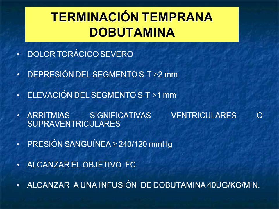 TERMINACIÓN TEMPRANA DOBUTAMINA DOLOR TORÁCICO SEVERO DEPRESIÓN DEL SEGMENTO S-T >2 mm ELEVACIÓN DEL SEGMENTO S-T >1 mm ARRITMIAS SIGNIFICATIVAS VENTR