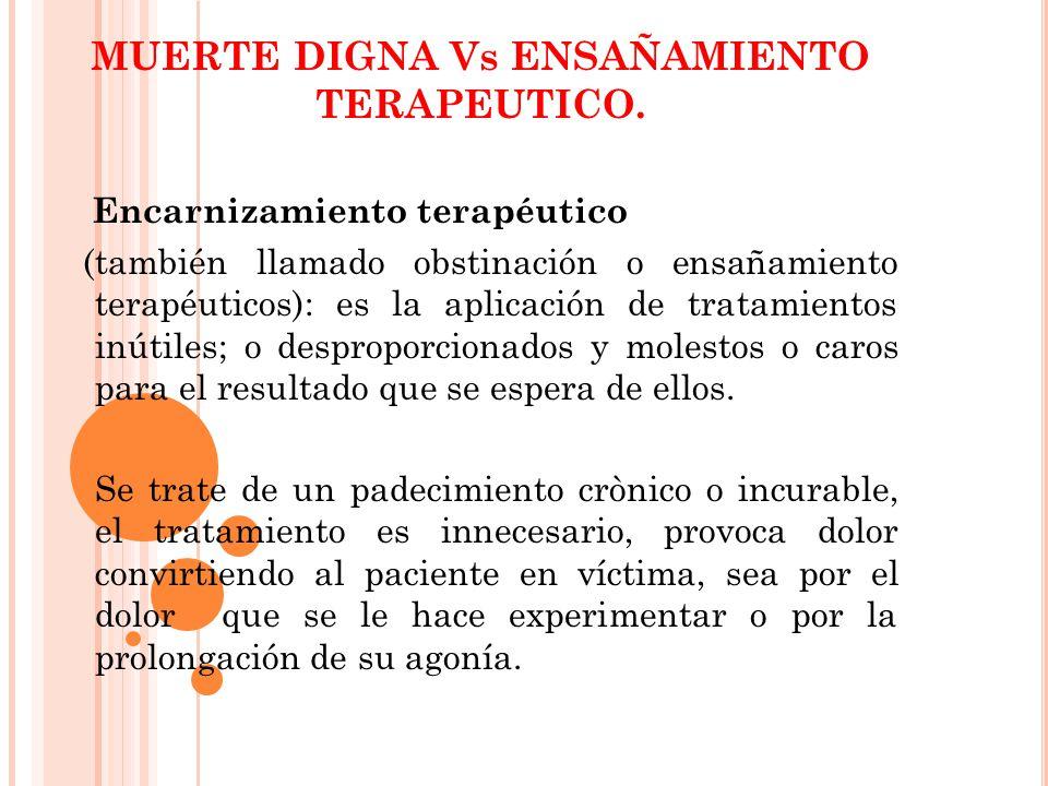 Encarnizamiento terapéutico (también llamado obstinación o ensañamiento terapéuticos): es la aplicación de tratamientos inútiles; o desproporcionados