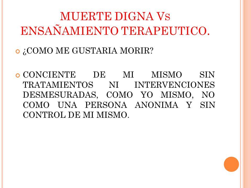 MUERTE DIGNA V S ENSAÑAMIENTO TERAPEUTICO. ¿COMO ME GUSTARIA MORIR? CONCIENTE DE MI MISMO SIN TRATAMIENTOS NI INTERVENCIONES DESMESURADAS, COMO YO MIS