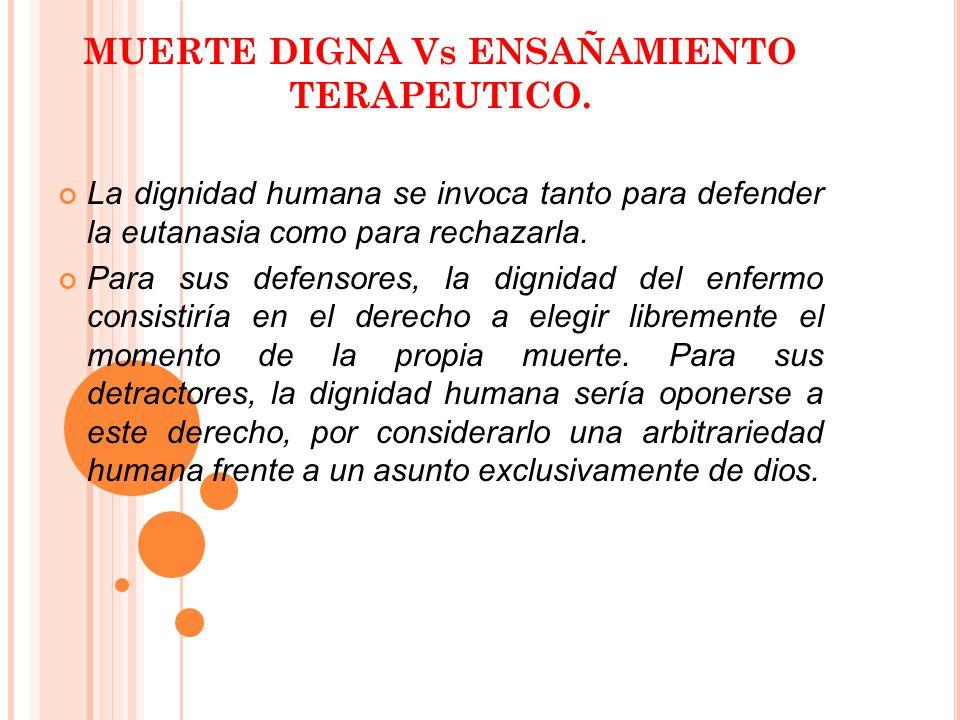 MUERTE DIGNA Vs ENSAÑAMIENTO TERAPEUTICO. La dignidad humana se invoca tanto para defender la eutanasia como para rechazarla. Para sus defensores, la