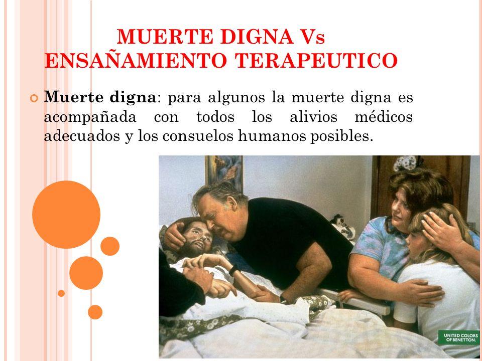 MUERTE DIGNA Vs ENSAÑAMIENTO TERAPEUTICO Muerte digna : para algunos la muerte digna es acompañada con todos los alivios médicos adecuados y los consu