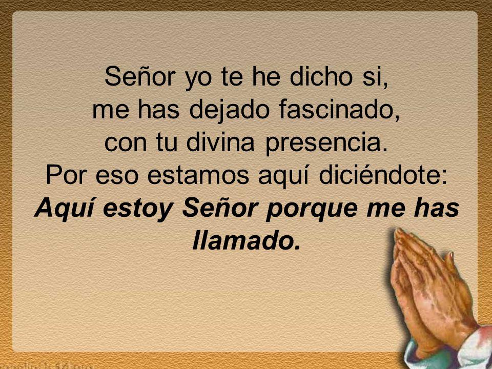 Señor yo te he dicho si, me has dejado fascinado, con tu divina presencia. Por eso estamos aquí diciéndote: Aquí estoy Señor porque me has llamado.