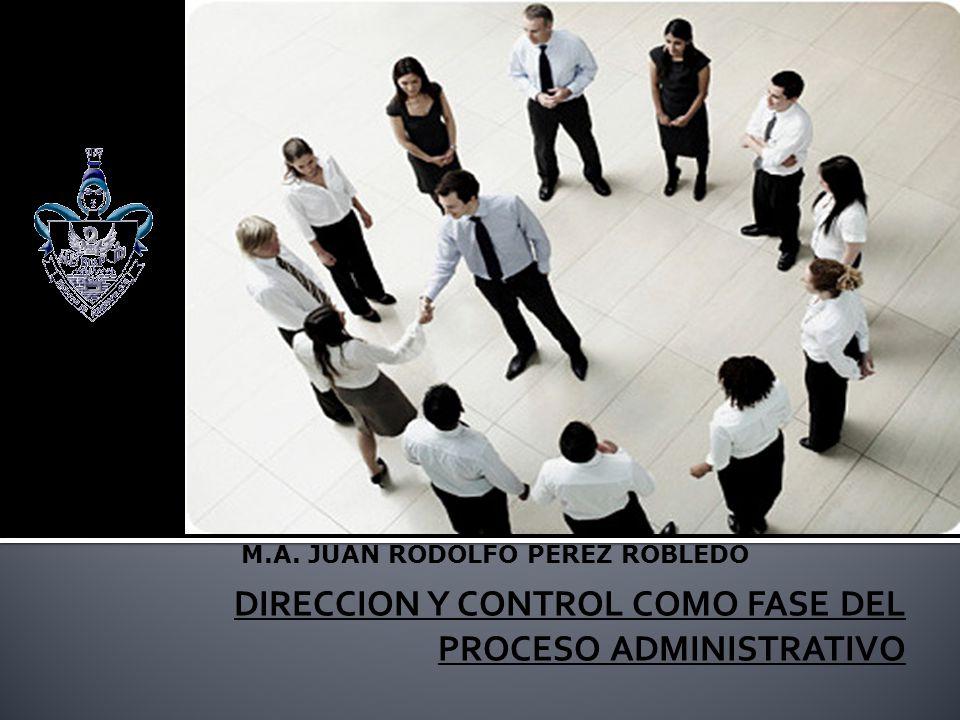 DIRECCION Y CONTROL COMO FASE DEL PROCESO ADMINISTRATIVO M.A. JUAN RODOLFO PEREZ ROBLEDO