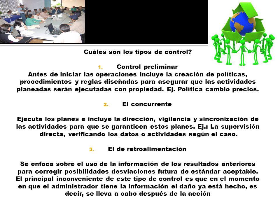 Cuáles son los tipos de control? 1. Control preliminar Antes de iniciar las operaciones incluye la creación de políticas, procedimientos y reglas dise