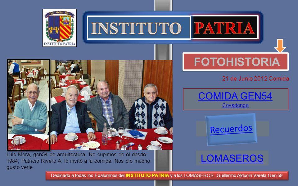 FOTOHISTORIA 21 de Junio 2012 Comida COMIDA GEN54 Covadonga Dedicado a todas los Exalumnos del INSTITUTO PATRIA y a los LOMASEROS Guillermo Alducin Varela Gen 58 Luis Mora, gen54 de arquitectura.