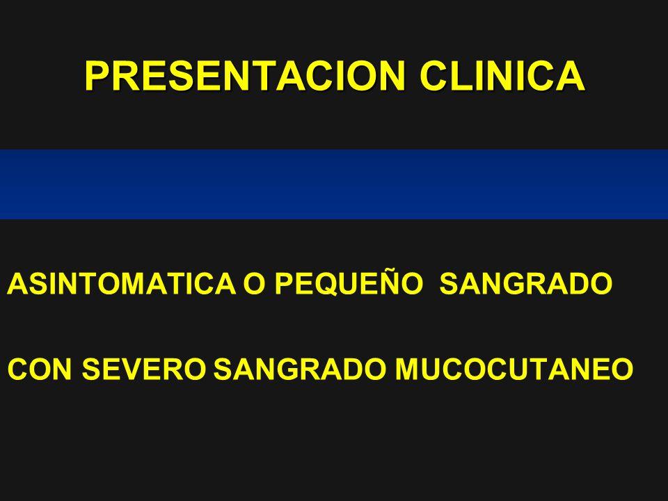 PRESENTACION CLINICA ASINTOMATICA O PEQUEÑO SANGRADO CON SEVERO SANGRADO MUCOCUTANEO