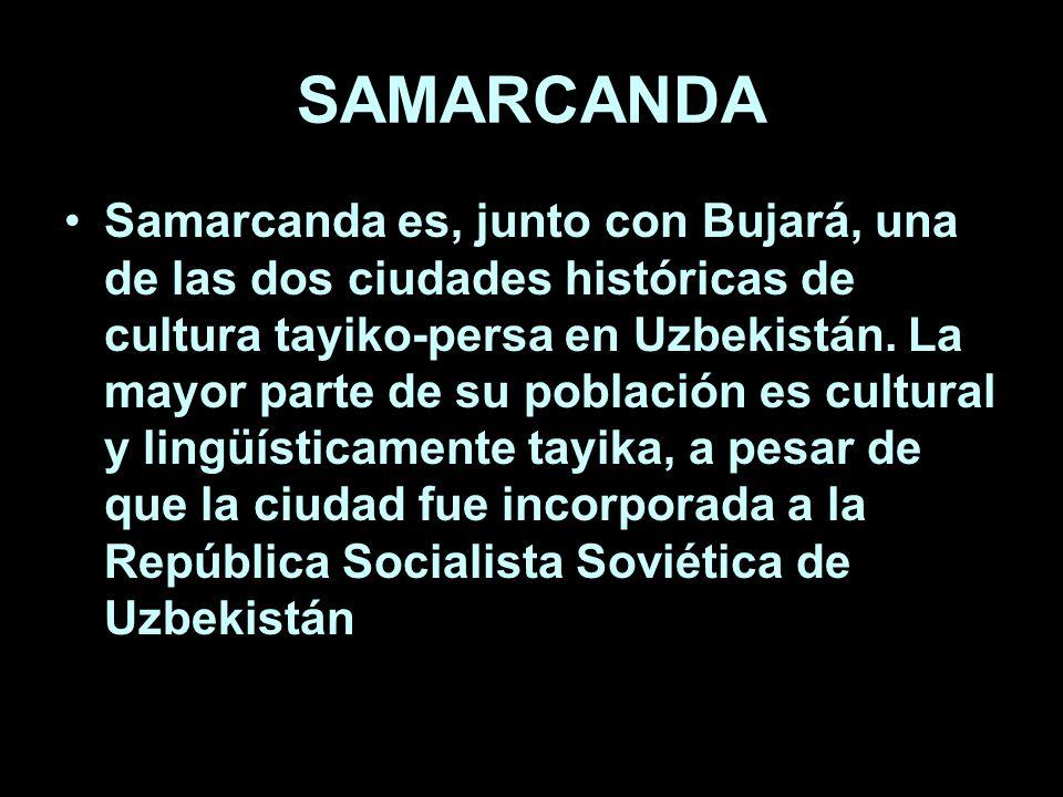 SAMARCANDA Samarcanda es, junto con Bujará, una de las dos ciudades históricas de cultura tayiko-persa en Uzbekistán.