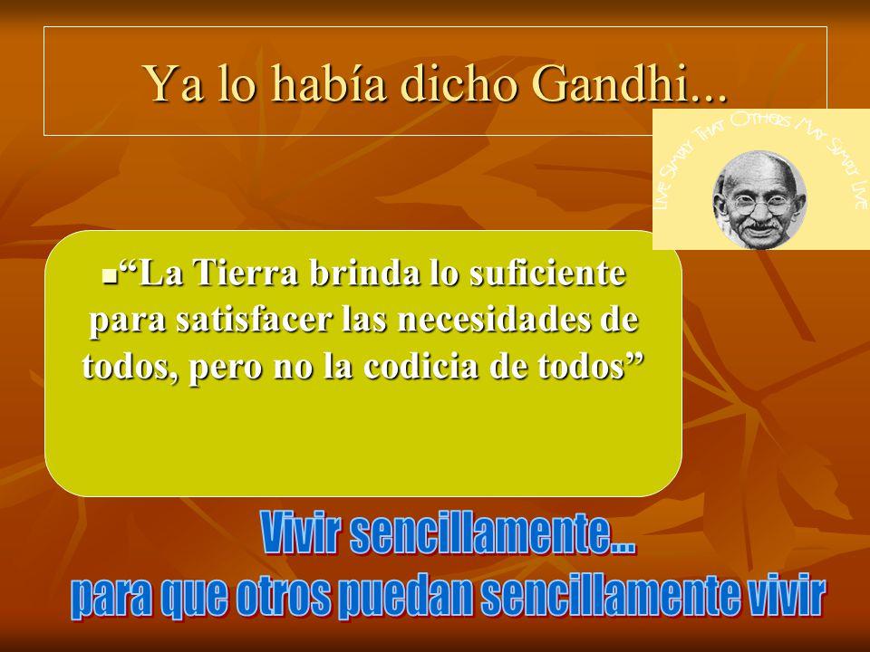 Ya lo había dicho Gandhi... La Tierra brinda lo suficiente para satisfacer las necesidades de todos, pero no la codicia de todos La Tierra brinda lo s