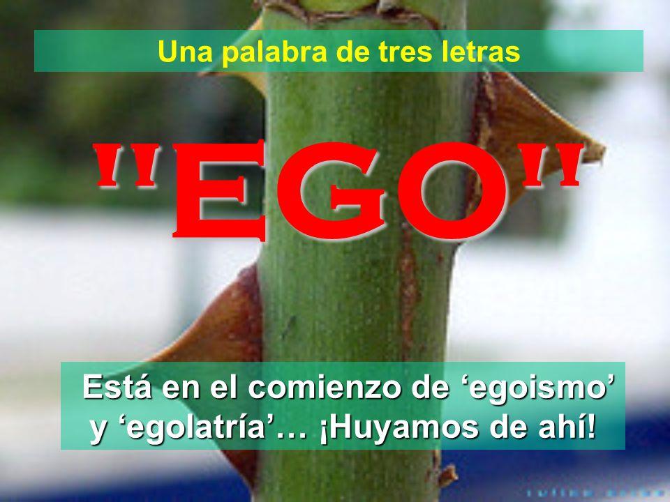 Una palabra de tres letras EGO Está en el comienzo de egoismo y egolatría… ¡Huyamos de ahí!