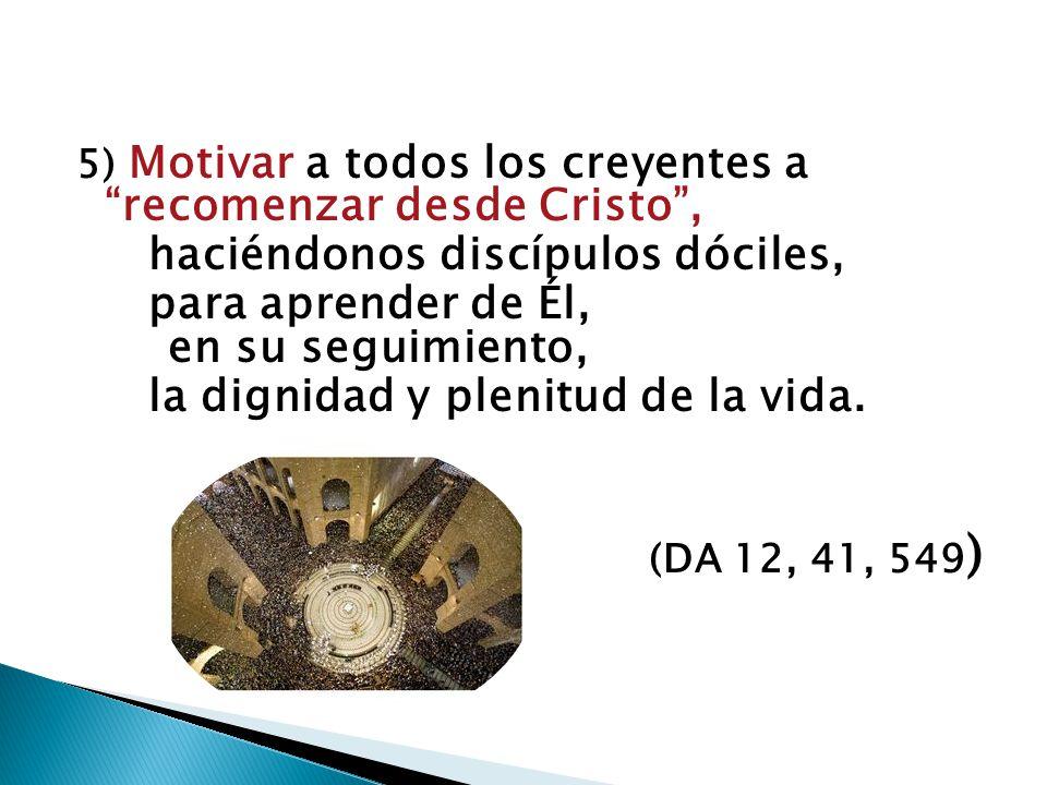 5) Motivar a todos los creyentes a recomenzar desde Cristo, haciéndonos discípulos dóciles, para aprender de Él, en su seguimiento, la dignidad y plen