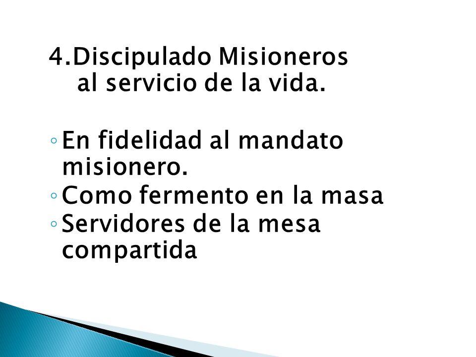 4.Discipulado Misioneros al servicio de la vida. En fidelidad al mandato misionero. Como fermento en la masa Servidores de la mesa compartida