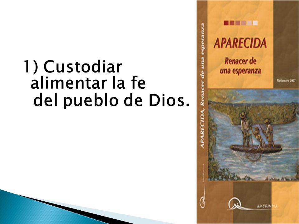 1) Custodiar y alimentar la fe del pueblo de Dios. DA 10