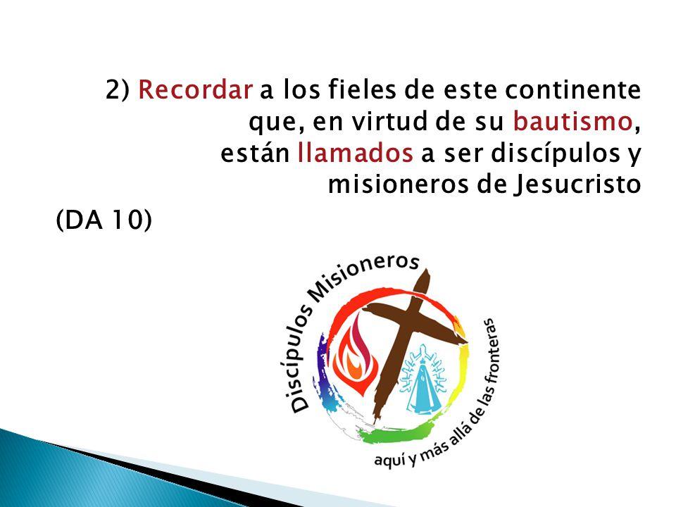 2) Recordar a los fieles de este continente que, en virtud de su bautismo, están llamados a ser discípulos y misioneros de Jesucristo (DA 10)