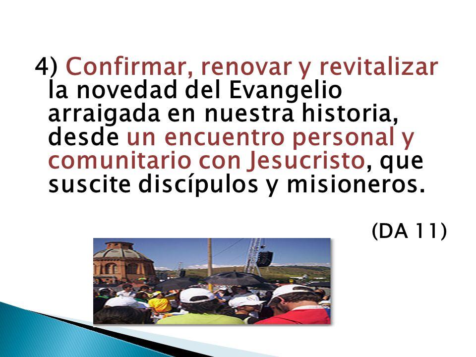 4) Confirmar, renovar y revitalizar la novedad del Evangelio arraigada en nuestra historia, desde un encuentro personal y comunitario con Jesucristo,