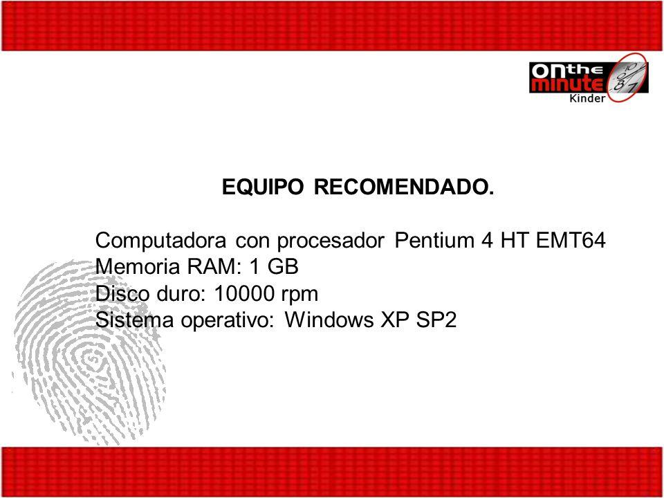 EQUIPO RECOMENDADO. Computadora con procesador Pentium 4 HT EMT64 Memoria RAM: 1 GB Disco duro: 10000 rpm Sistema operativo: Windows XP SP2