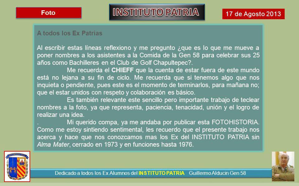 Foto 17 de Agosto 2013 A todos los Ex Patrias Al escribir estas líneas reflexiono y me pregunto ¿que es lo que me mueve a poner nombres a los asistentes a la Comida de la Gen 58 para celebrar sus 25 años como Bachilleres en el Club de Golf Chapultepec?.