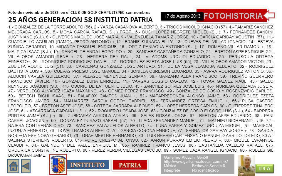 Foto de noviembre de 1983 en el CLUB DE GOLF CHAPULTEPEC con nombres 25 AÑOS GENERACION 58 INSTITUTO PATRIA 1.- GONZALEZ DE LA TORRE ADOLFO (56), 2.- YARZA CASANOVA ALBERTO, 3.- TRIGOS MICOLO IGNACIO (57), 4,- TAMARIZ SANCHEZ MEJORADA CARLOS, 5.- MOYA GARCIA RAFAEL S.J.) PROF., 6.- BUCH LOPEZ NEGRETE MIGUEL (S.J.), 7.- FERNANDEZ BANDINI JUSTINIANO (S.J.), 8.- OLIVEROS MAQUEO JOSE MARIA, 9.- VALENZUELA TAMARIZ JORGE, 10.- GARCIA GARIBAY AGUSTIN (57), 11.- CUADRIELLO AGUILAR (RAMON PEDRO ANTONIO) +,12.- BRANIF SUINAGA BILLY, 13.- CUEVAS DEL VILLAR IGNACIO, 14.- ESTEVA ZUÑIGA GERARDO, 15.-MIRANDA PASQUEL ENRIQUE, 16.- ORTIZ PANIAGUA ANTONIO (S.J.), 17.- ROMANO VILLAR RAMON +, 18.- MALPICA ISAAC (S.J.), 19.- RANGEL DE ANDA LEOPOLDO +, 20.- SANCHEZ CASTAÑEDA GONZALO, 21.- BRETON ASPE ENRIQUE, 22.- VILLALOBOS AMADOR RENE +, 23.- HERRERA REY RAUL, 24.- VILADOMS URQUIDI EDUARDO +, 25.- PERUSQUIA ORTEGA ERNESTO+, 26.- RODRIGUEZ RODRIGUEZ DANIEL, 27.- RODRIGUEZ EZETA JOSE LUIS (55), 28.- VILLALOBOS AMADOR VICTOR, 29.- ZUBIETA RODHE LUIS (51), 30.- CARDENAS GONZALEZ JOSE ARTURO, 31.- DE LA VEGA LLAMOSA ALBERTO, 32.- RODRIGUEZ BAUTISTA LUIS +, 33.- CUEVAS PRIEGO JOSE MANUEL, 34.- BONILLA OBREGON EDUARDO, 35.- ASPRA RODRIGUEZ ANTONIO, 36.- ALDUCIN VARELA GUILLERMO, 37.- VELASCO MENENDEZ GERMAN, 38.- MANZANO ALBA FRANCISCO, 39.- TREVIÑO GUERRERO FRANCISCO JAVIER, 40.- GONZALEZ LUNA ENRIQUE, 41.- VARGAS COSSIO CARLOS, 42.- TOVAR GALVEZ RAUL, 43.- GALLO REYNOSO JOAQUIN (S.J.), 44.- OSORIO DE LA FUENTE JULIO, 45.- SANCHEZ SOTRES JOSE LUIS, 46.- NORIEGA QUEZADA JOSE +, 47.- VERDUZCO ALVAREZ ICAZA MAXIMINO, 48.- GOMEZ PEREZ FRANCISCO, 49.- GONZALEZ DE COSIO Y ROSENZWEIG CARLOS, 50.- BETECH DICHI ISAAC, 51.- PALAFOX CAMPOS JUAN +, 52.- MATARREDONDA ALONSO JAIME, 53.- RODRIGUEZ EZETA FRANCISCO JAVIER, 54.- MANJARREZ GARCIA GODOY GABRIEL, 55.- FERNANDEZ ORTEGA EMILIO +, 56.- PUGA CASTRO LEOPOLDO, 57.- BRETON ASPE JOSE, 58.- ORTEGA CARRARA ALFONSO, 59.- LOPEZ HERRERA CARLOS, 60.- GUTIERRE