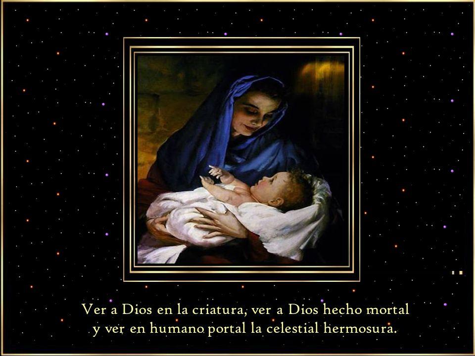 Ver a Dios en la criatura, ver a Dios hecho mortal y ver en humano portal la celestial hermosura.