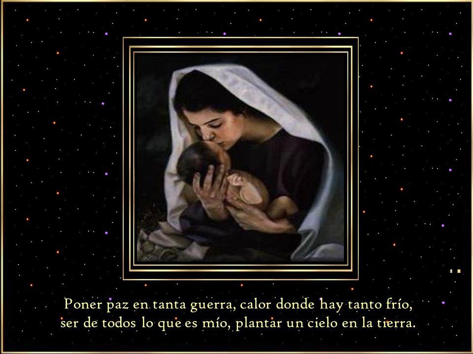 Poner paz en tanta guerra, calor donde hay tanto frío, ser de todos lo que es mío, plantar un cielo en la tierra.