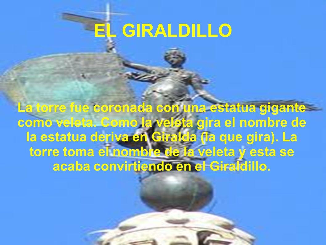 EL GIRALDILLO La torre fue coronada con una estatua gigante como veleta. Como la veleta gira el nombre de la estatua deriva en Giralda (la que gira).