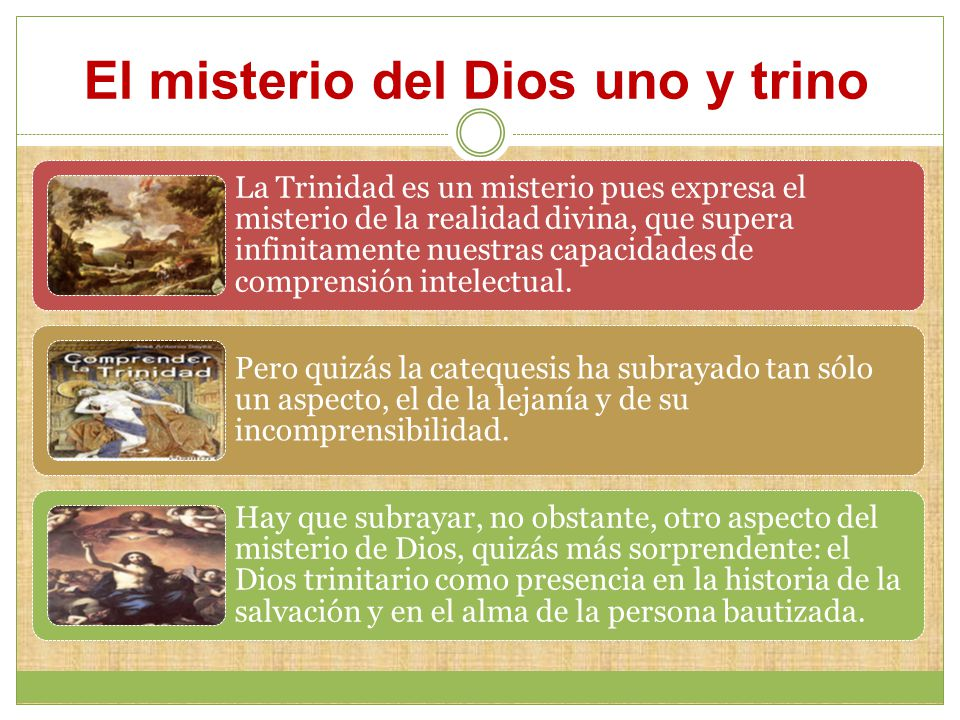 El misterio del Dios uno y trino La Trinidad es un misterio pues expresa el misterio de la realidad divina, que supera infinitamente nuestras capacidades de comprensión intelectual.