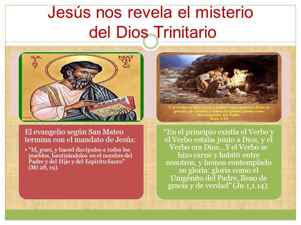 Jesús nos revela el misterio del Dios Trinitario El evangelio según San Mateo termina con el mandato de Jesús: Id, pues, y haced discípulos a todos los pueblos, bautizándolos en el nombre del Padre y del Hijo y del Espíritu Santo (Mt 28, 19).
