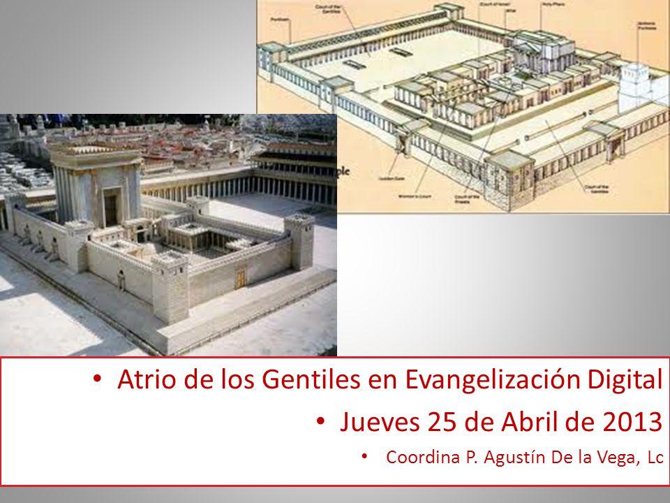 Atrio de los Gentiles en Evangelización Digital Jueves 25 de Abril de 2013 Coordina P. Agustín De la Vega, Lc