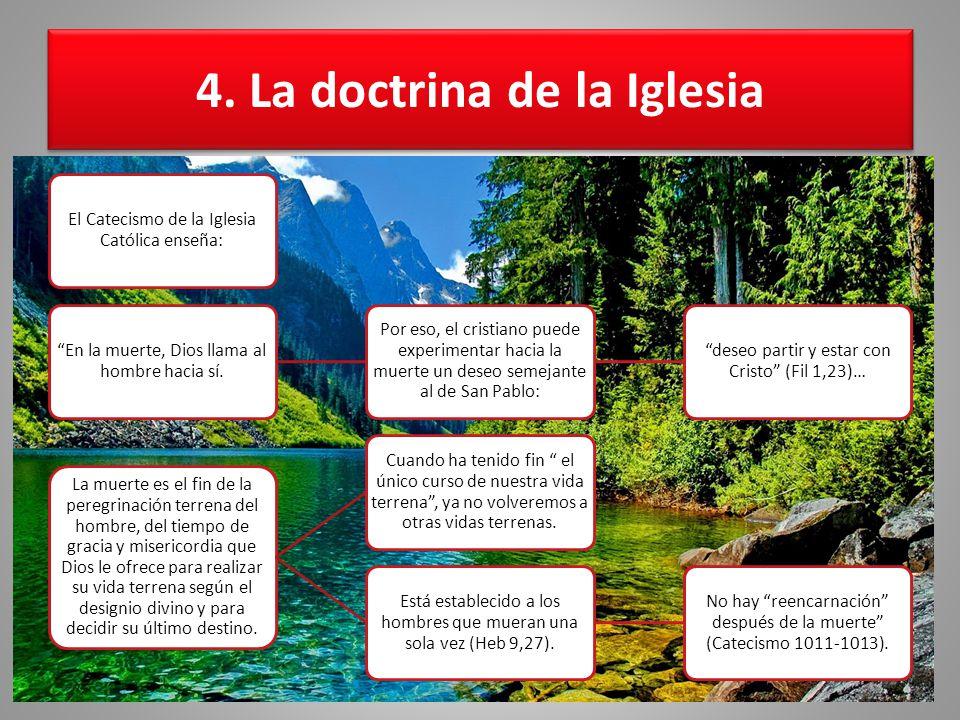 4. La doctrina de la Iglesia El Catecismo de la Iglesia Católica enseña: En la muerte, Dios llama al hombre hacia sí. Por eso, el cristiano puede expe