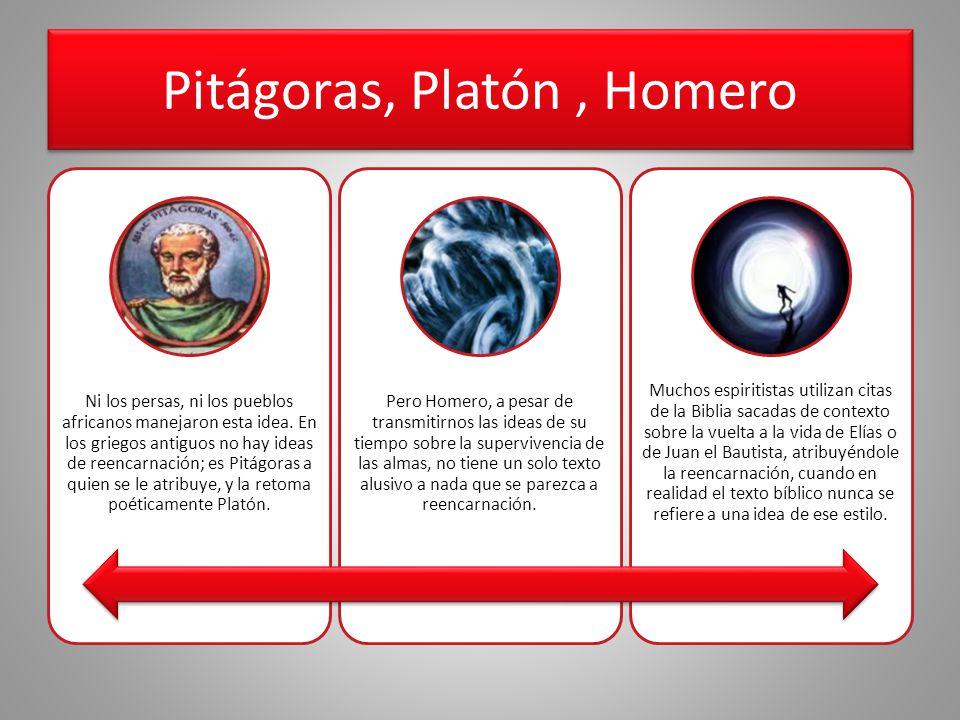Pitágoras, Platón, Homero Ni los persas, ni los pueblos africanos manejaron esta idea. En los griegos antiguos no hay ideas de reencarnación; es Pitág