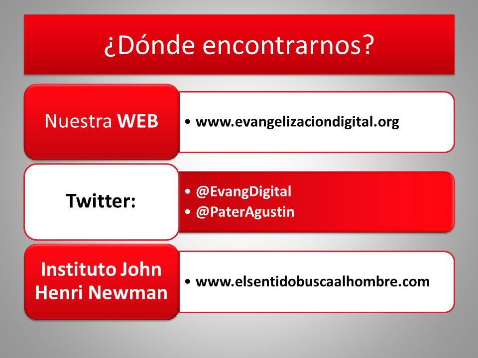 ¿Dónde encontrarnos? www.evangelizaciondigital.org Nuestra WEB @EvangDigital @PaterAgustin Twitter: www.elsentidobuscaalhombre.com Instituto John Henr