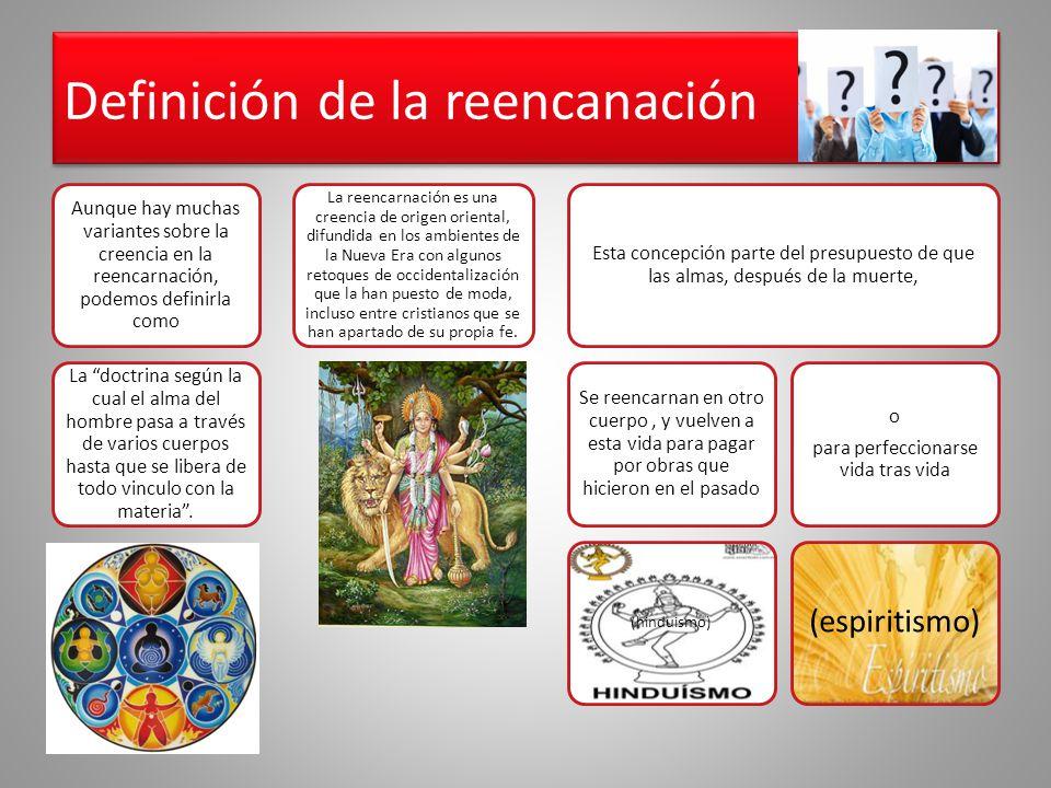 Definición de la reencanación Aunque hay muchas variantes sobre la creencia en la reencarnación, podemos definirla como La doctrina según la cual el a