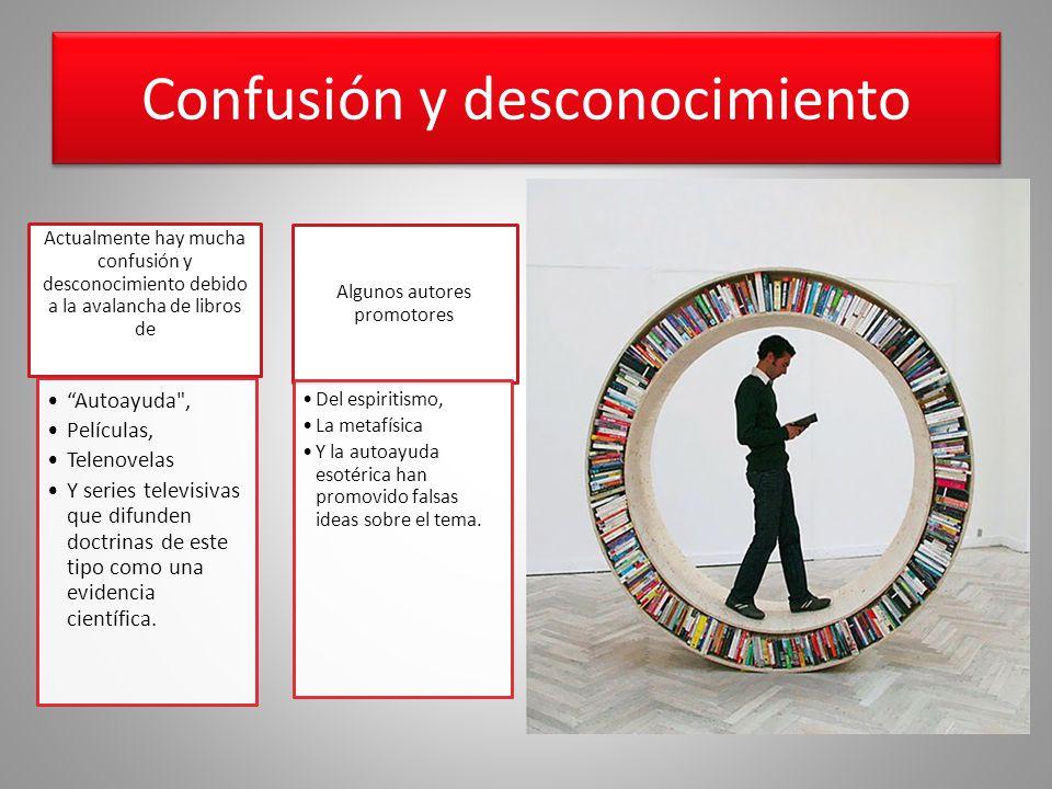Confusión y desconocimiento Actualmente hay mucha confusión y desconocimiento debido a la avalancha de libros de Autoayuda