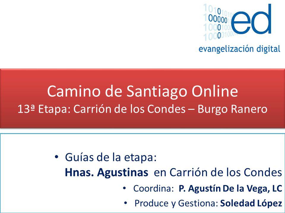 Camino de Santiago Online 13ª Etapa: Carrión de los Condes – Burgo Ranero Guías de la etapa: Hnas. Agustinas en Carrión de los Condes Coordina: P. Agu