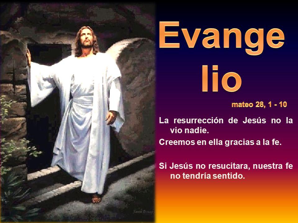 La resurrección de Jesús no la vio nadie. Creemos en ella gracias a la fe.
