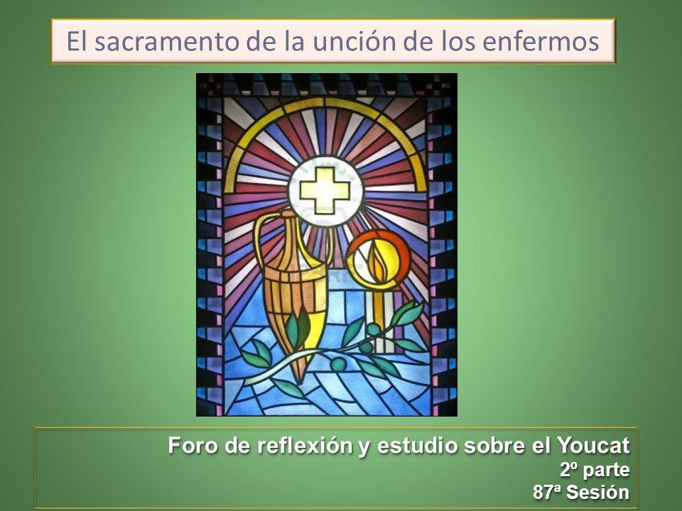 El sacramento de la unción de los enfermos Foro de reflexión y estudio sobre el Youcat 2º parte 87ª Sesión Foro de reflexión y estudio sobre el Youcat