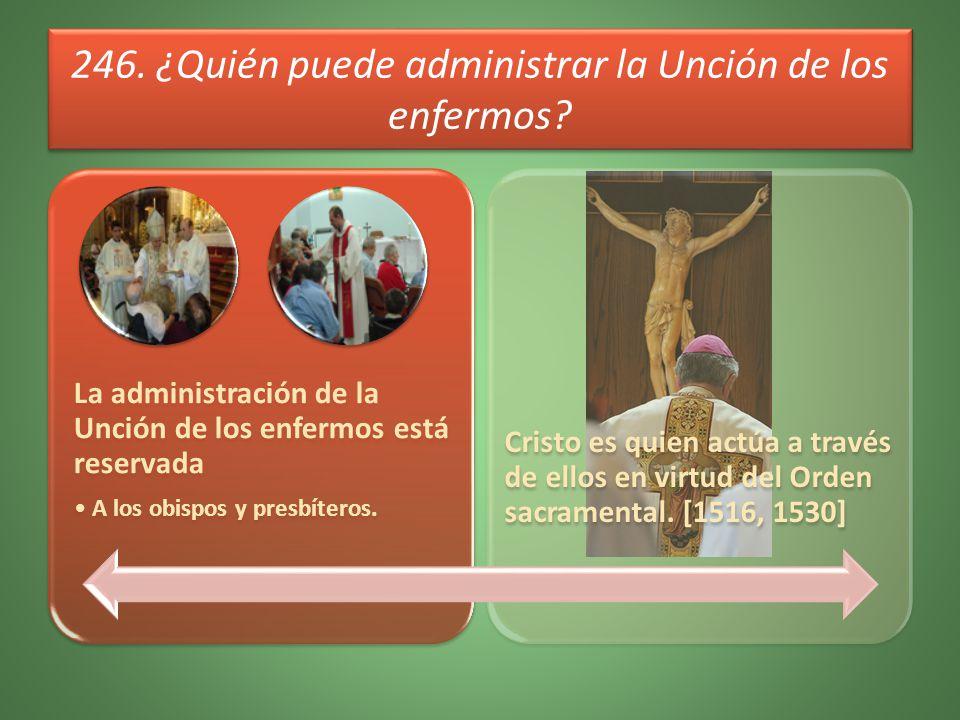 246. ¿Quién puede administrar la Unción de los enfermos? La administración de la Unción de los enfermos está reservada A los obispos y presbíteros. Cr